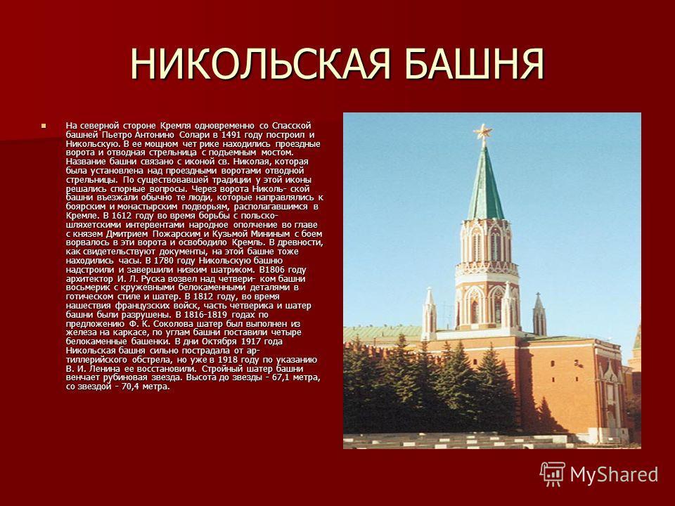 НИКОЛЬСКАЯ БАШНЯ На северной стороне Кремля одновременно со Спасской башней Пьетро Антонино Солари в 1491 году построил и Никольскую. В ее мощном чет рике находились проездные ворота и отводная стрельница с подъемным мостом. Название башни связано с