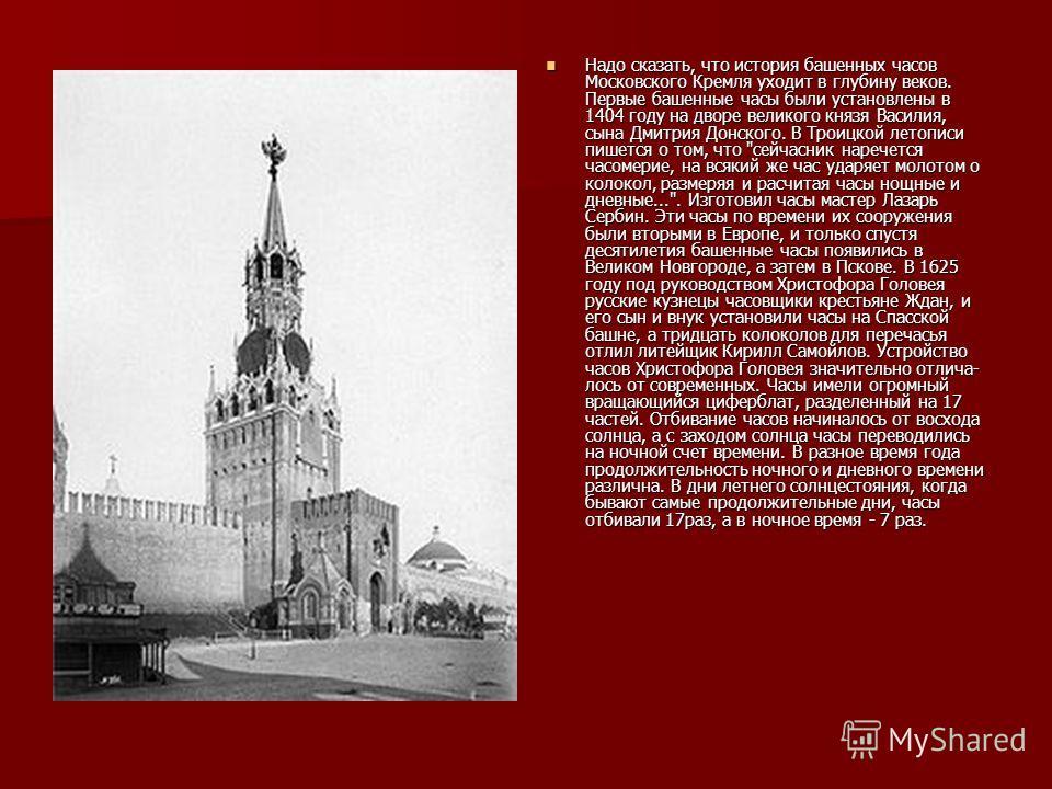 Надо сказать, что история башенных часов Московского Кремля уходит в глубину веков. Первые башенные часы были установлены в 1404 году на дворе великого князя Василия, сына Дмитрия Донского. В Троицкой летописи пишется о том, что