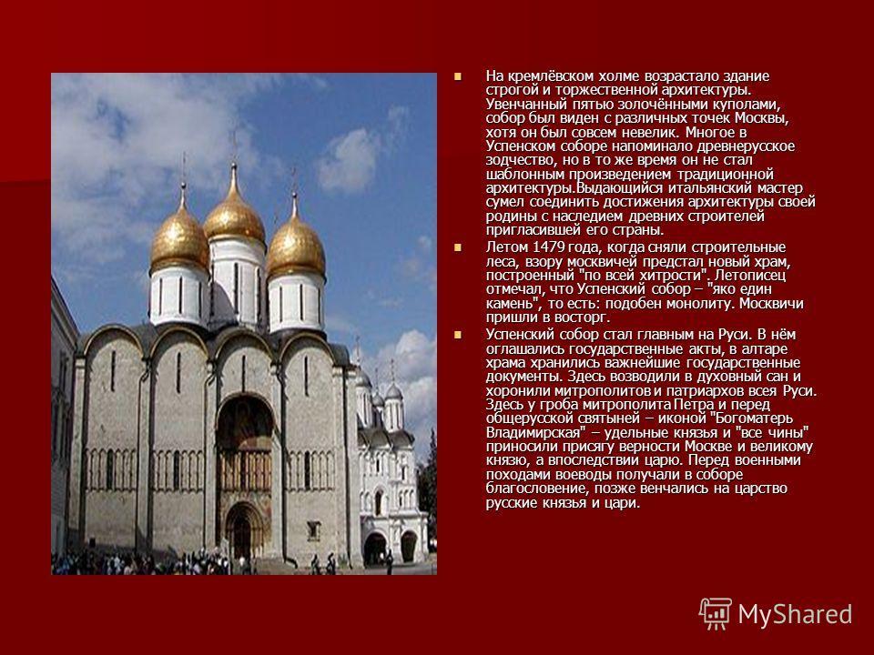 На кремлёвском холме возрастало здание строгой и торжественной архитектуры. Увенчанный пятью золочёнными куполами, собор был виден с различных точек Москвы, хотя он был совсем невелик. Многое в Успенском соборе напоминало древнерусское зодчество, но