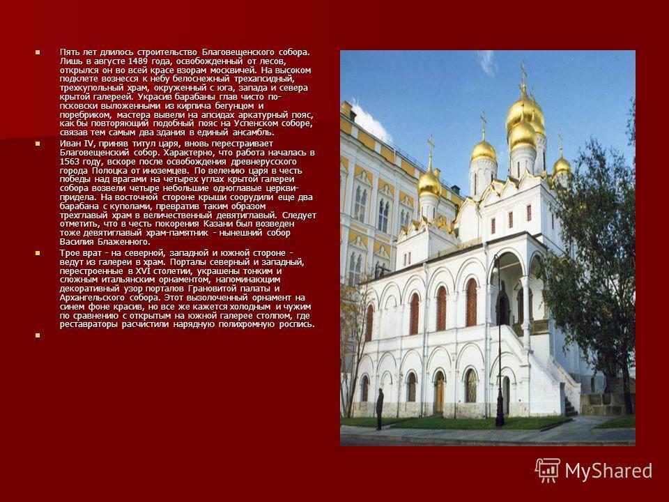 Пять лет длилось строительство Благовещенского собора. Лишь в августе 1489 года, освобожденный от лесов, открылся он во всей красе взорам москвичей. На высоком подклете вознесся к небу белоснежный трехапсидный, трехкупольный храм, окруженный с юга, з