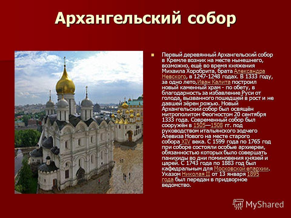 Архангельский собор Первый деревянный Архангельский собор в Кремле возник на месте нынешнего, возможно, ещё во время княжения Михаила Хоробрита, брата Александра Невского, в 1247-1248 годах. В 1333 году, за одно лето,Иван Калита построил новый каменн