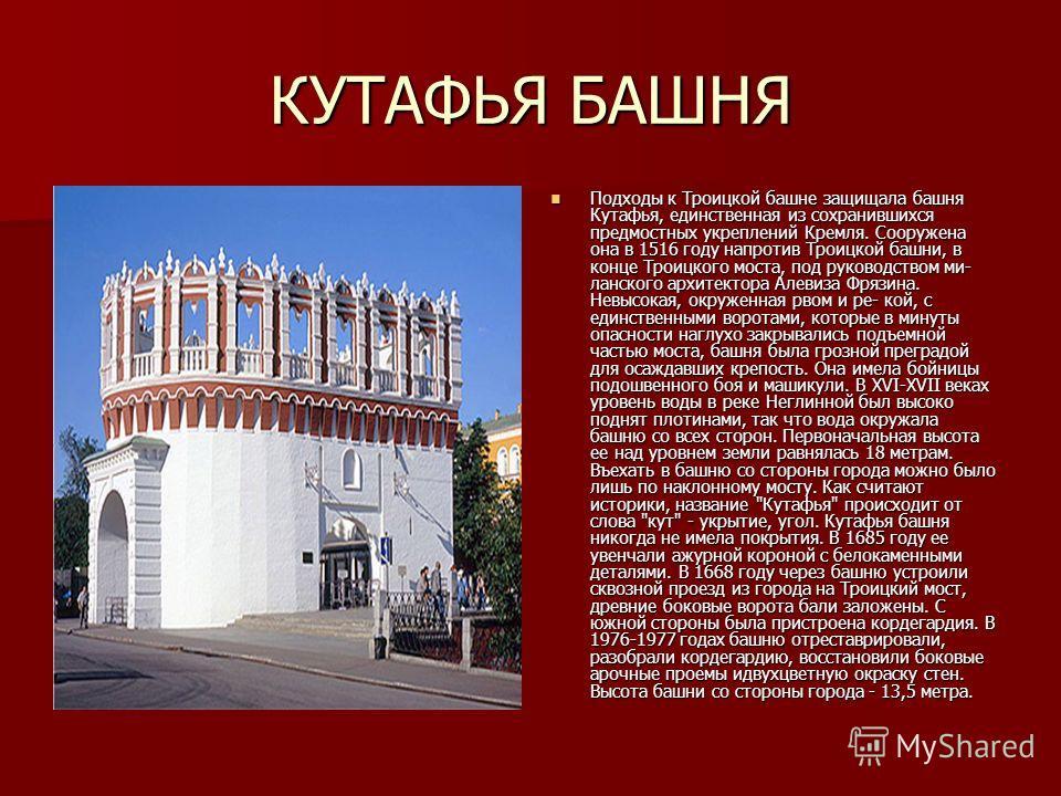 КУТАФЬЯ БАШНЯ Подходы к Троицкой башне защищала башня Кутафья, единственная из сохранившихся предмостных укреплений Кремля. Сооружена она в 1516 году напротив Троицкой башни, в конце Троицкого моста, под руководством ми- ланского архитектора Алевиза