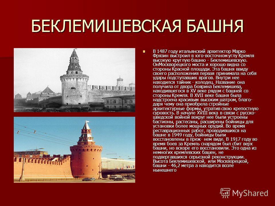 БЕКЛЕМИШЕВСКАЯ БАШНЯ В 1487 году итальянский архитектор Марко Фрязин выстроил в юго-восточном углу Кремля высокую круглую башню - Беклемишевскую. ОнМоскворецкого моста и хорошо видна со стороны Красной площади. Эта башня ввиду своего расположения пер