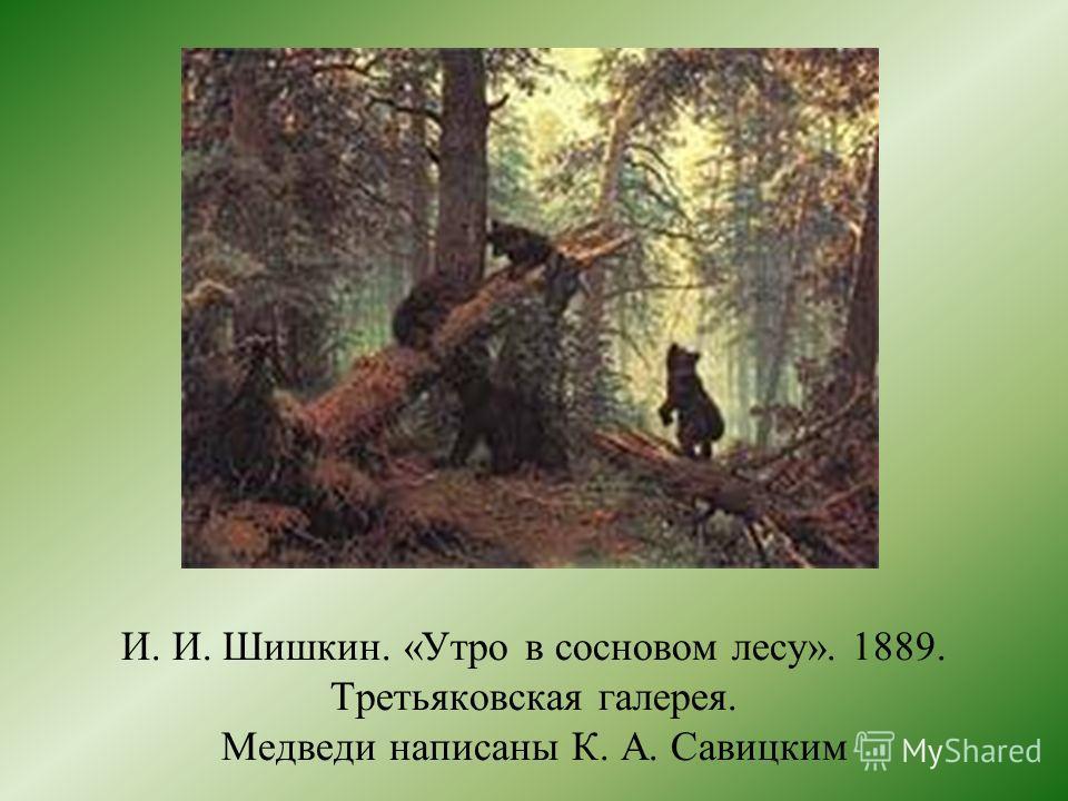 И. И. Шишкин. «Утро в сосновом лесу». 1889. Третьяковская галерея. Медведи написаны К. А. Савицким