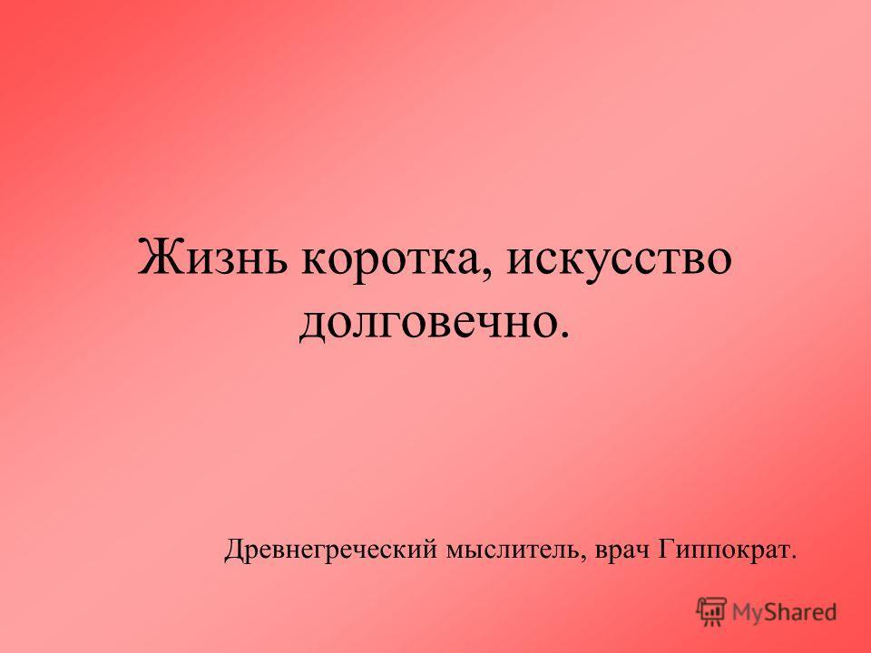 Жизнь коротка, искусство долговечно. Древнегреческий мыслитель, врач Гиппократ.