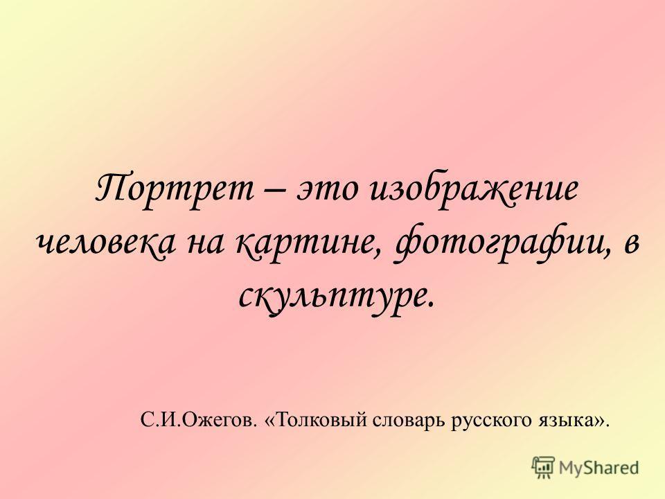 Портрет – это изображение человека на картине, фотографии, в скульптуре. С.И.Ожегов. «Толковый словарь русского языка».