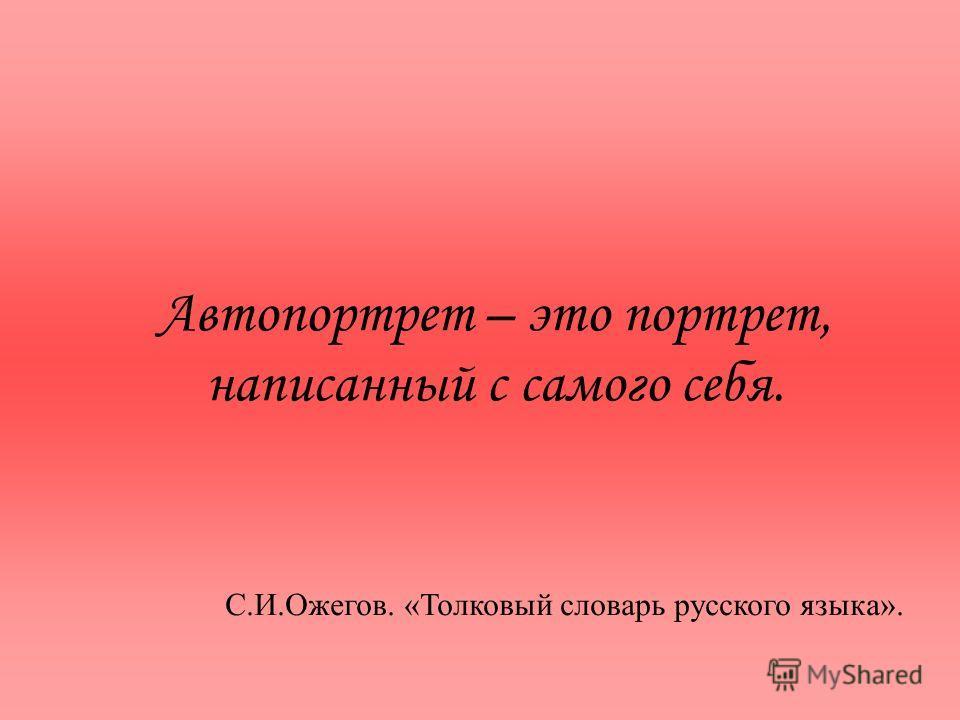 Автопортрет – это портрет, написанный с самого себя. С.И.Ожегов. «Толковый словарь русского языка».
