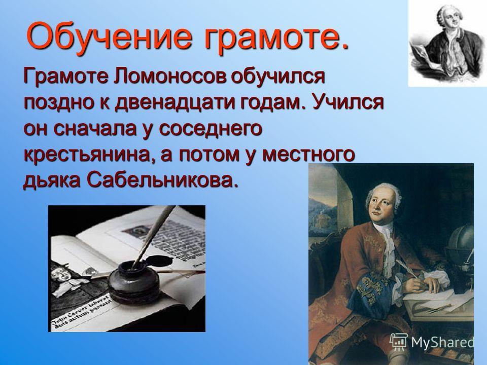 Обучение грамоте. Грамоте Ломоносов обучился поздно к двенадцати годам. Учился он сначала у соседнего крестьянина, а потом у местного дьяка Сабельникова.