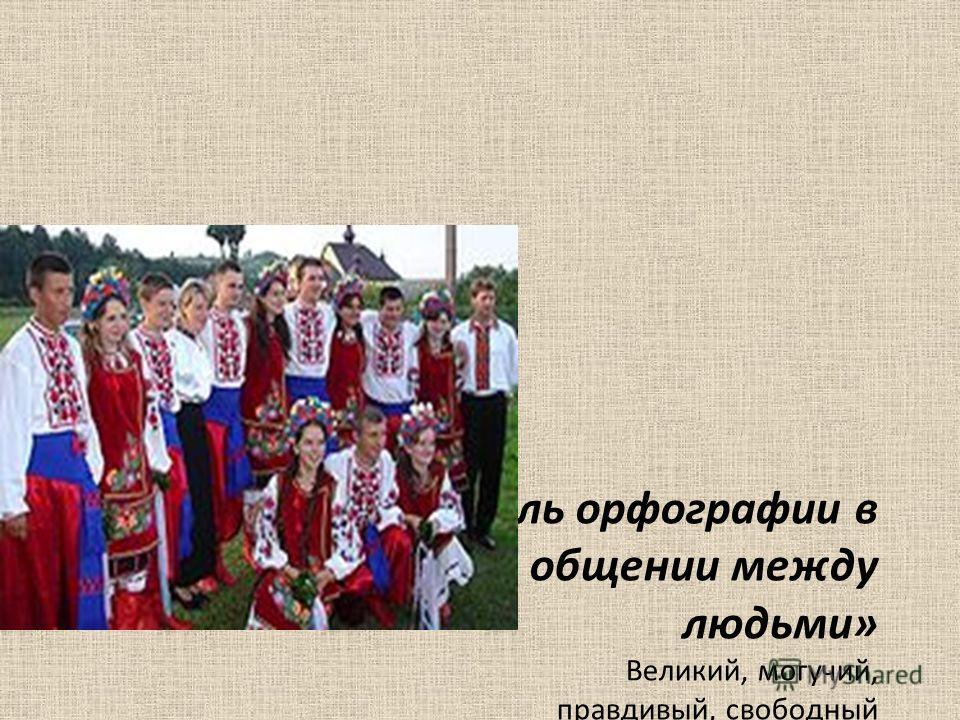 Тема урока: «Роль орфографии в письменном общении между людьми» Великий, могучий, правдивый, свободный Народной живительной силы родник! Тебе посвящаем мы праздник сегодня, Наш гордый, наш русский, родной наш язык.