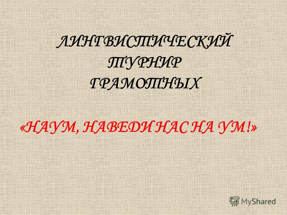 ЛИНГВИСТИЧЕСКИЙ ТУРНИР ГРАМОТНЫХ «НАУМ, НАВЕДИ НАС НА УМ!»