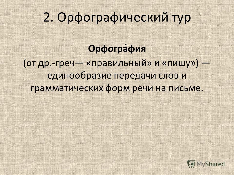2. Орфографический тур Орфогра́фия (от др.-греч «правильный» и «пишу») единообразие передачи слов и грамматических форм речи на письме.