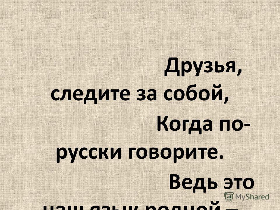 Друзья, следите за собой, Когда по- русски говорите. Ведь это наш язык родной – Его для внуков сохраните! Е. Весник Спасибо за внимание.