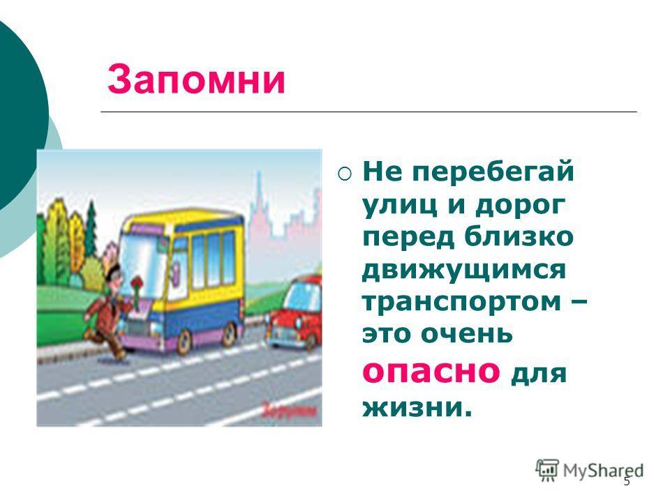 5 Запомни Не перебегай улиц и дорог перед близко движущимся транспортом – это очень опасно для жизни.