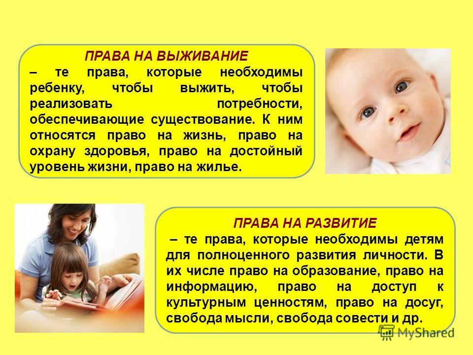 ПРАВА НА ВЫЖИВАНИЕ – те права, которые необходимы ребенку, чтобы выжить, чтобы реализовать потребности, обеспечивающие существование. К ним относятся право на жизнь, право на охрану здоровья, право на достойный уровень жизни, право на жилье. ПРАВА НА