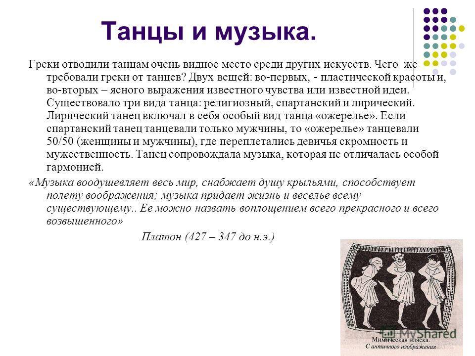 Танцы и музыка. Греки отводили танцам очень видное место среди других искусств. Чего же требовали греки от танцев? Двух вещей: во-первых, - пластической красоты и, во-вторых – ясного выражения известного чувства или известной идеи. Существовало три в