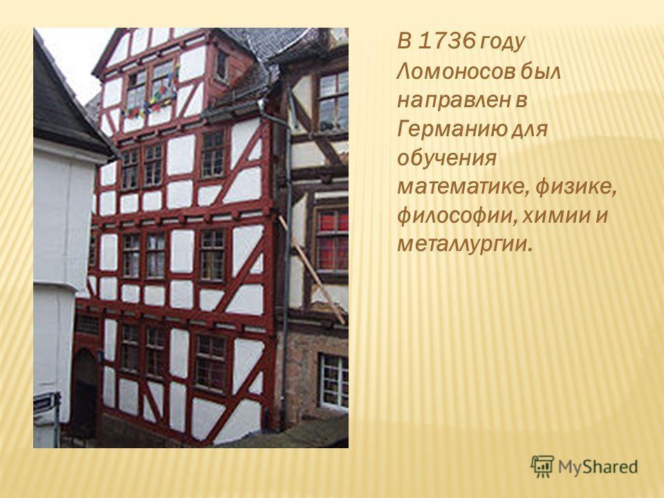 В 1736 году Ломоносов был направлен в Германию для обучения математике, физике, философии, химии и металлургии.