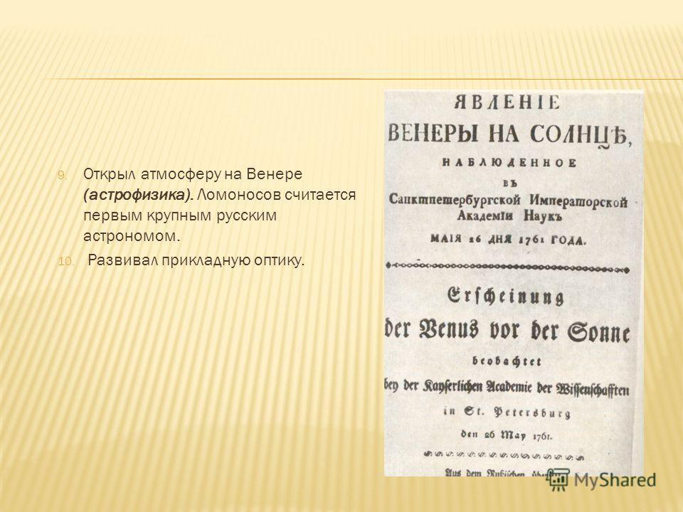9. Открыл атмосферу на Венере (астрофизика). Ломоносов считается первым крупным русским астрономом. 10. Развивал прикладную оптику.