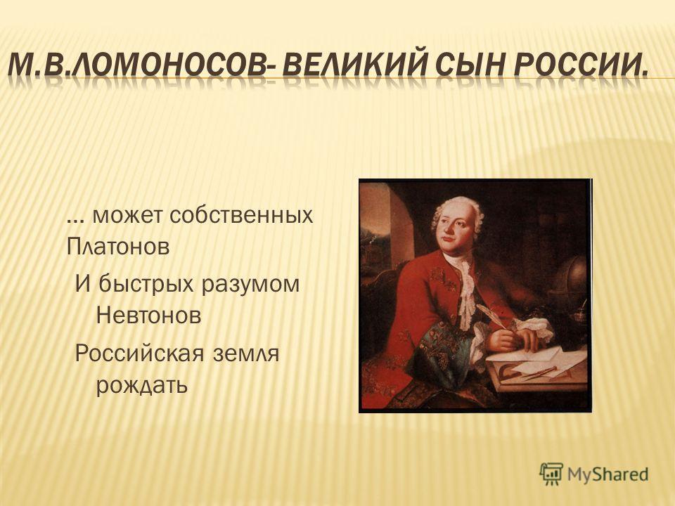 … может собственных Платонов И быстрых разумом Невтонов Российская земля рождать