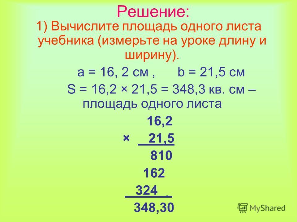 Решение: 1) Вычислите площадь одного листа учебника (измерьте на уроке длину и ширину). а = 16, 2 см, b = 21,5 см S = 16,2 × 21,5 = 348,3 кв. см – площадь одного листа 16,2 × 21,5 810 162 324 ̣ 348,30