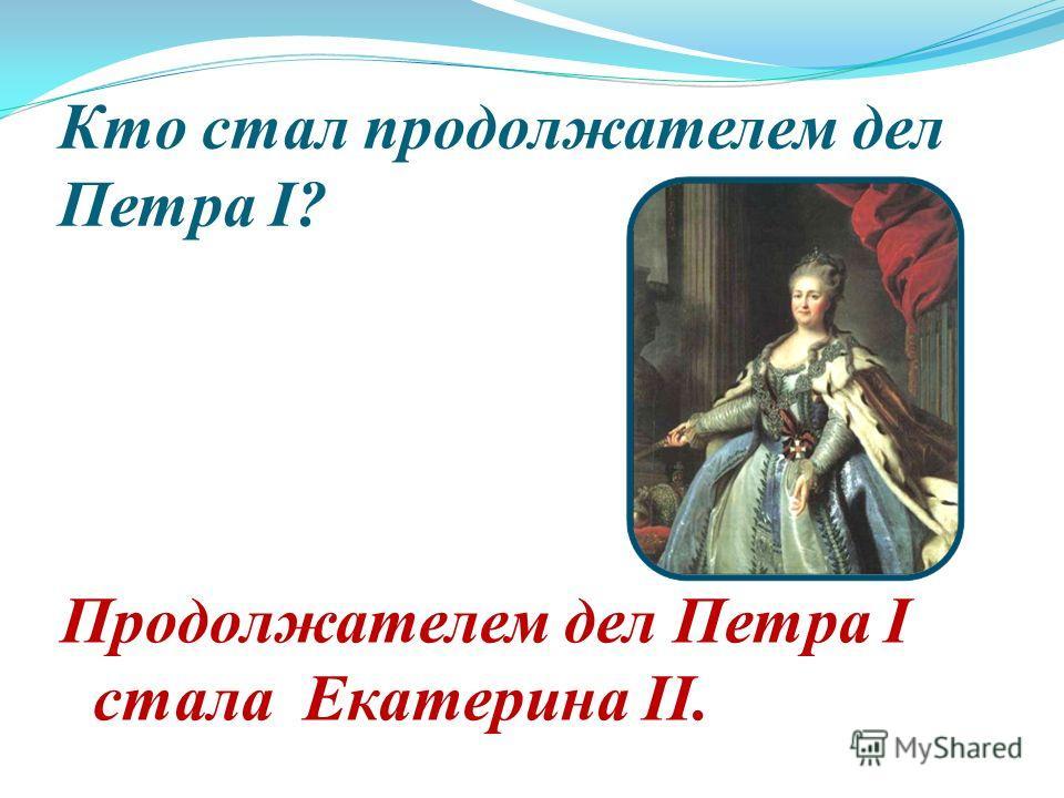 Кто стал продолжателем дел Петра I? Продолжателем дел Петра I стала Екатерина II.