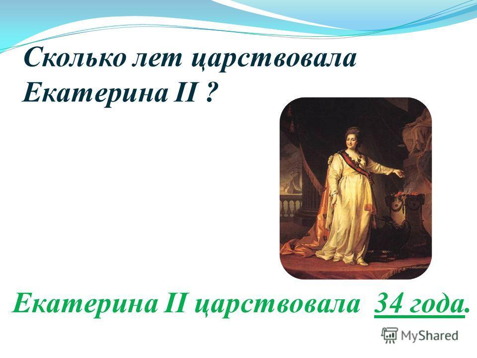 Сколько лет царствовала Екатерина II ? Екатерина II царствовала 34 года.