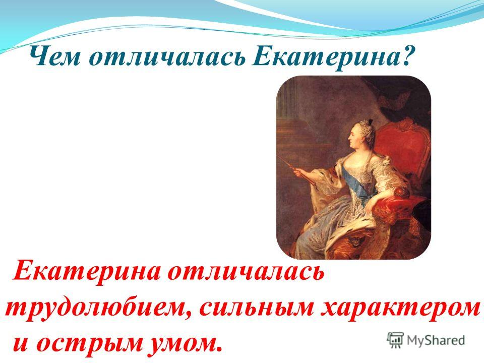 Чем отличалась Екатерина? Екатерина отличалась трудолюбием, сильным характером и острым умом.