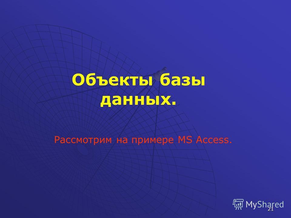 21 Объекты базы данных. Рассмотрим на примере MS Access.