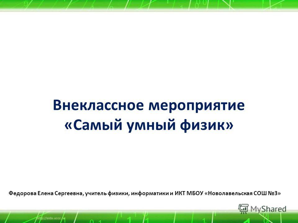 Внеклассное мероприятие «Самый умный физик» Федорова Елена Сергеевна, учитель физики, информатики и ИКТ МБОУ «Новолавельская СОШ 3»