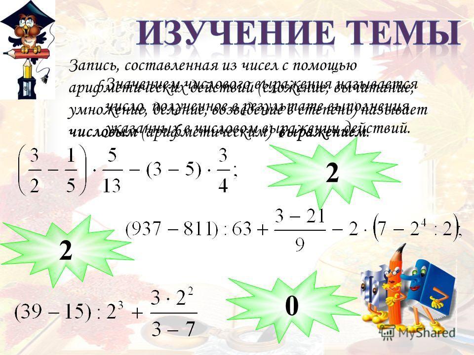 Запись, составленная из чисел с помощью арифметических действий (сложение, вычитание, умножение, деление, возведение в степень) называет числовым (арифметическим) выражением. 2 2 0 Значением числового выражения называется число, полученное в результа