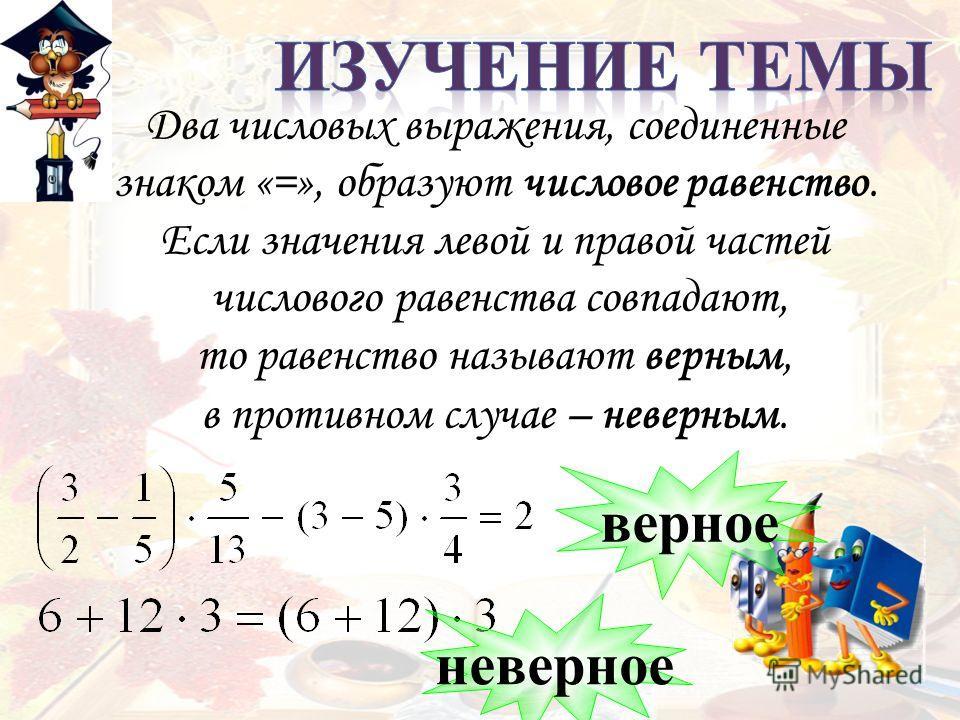 Два числовых выражения, соединенные знаком «=», образуют числовое равенство. Если значения левой и правой частей числового равенства совпадают, то равенство называют верным, в противном случае – неверным. верное неверное