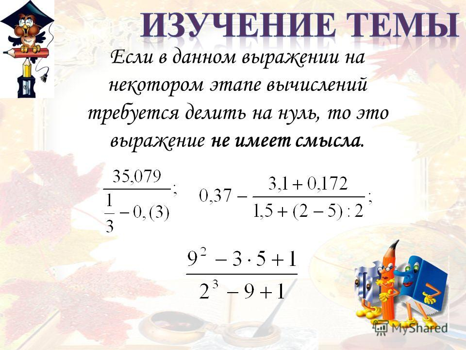 Если в данном выражении на некотором этапе вычислений требуется делить на нуль, то это выражение не имеет смысла.
