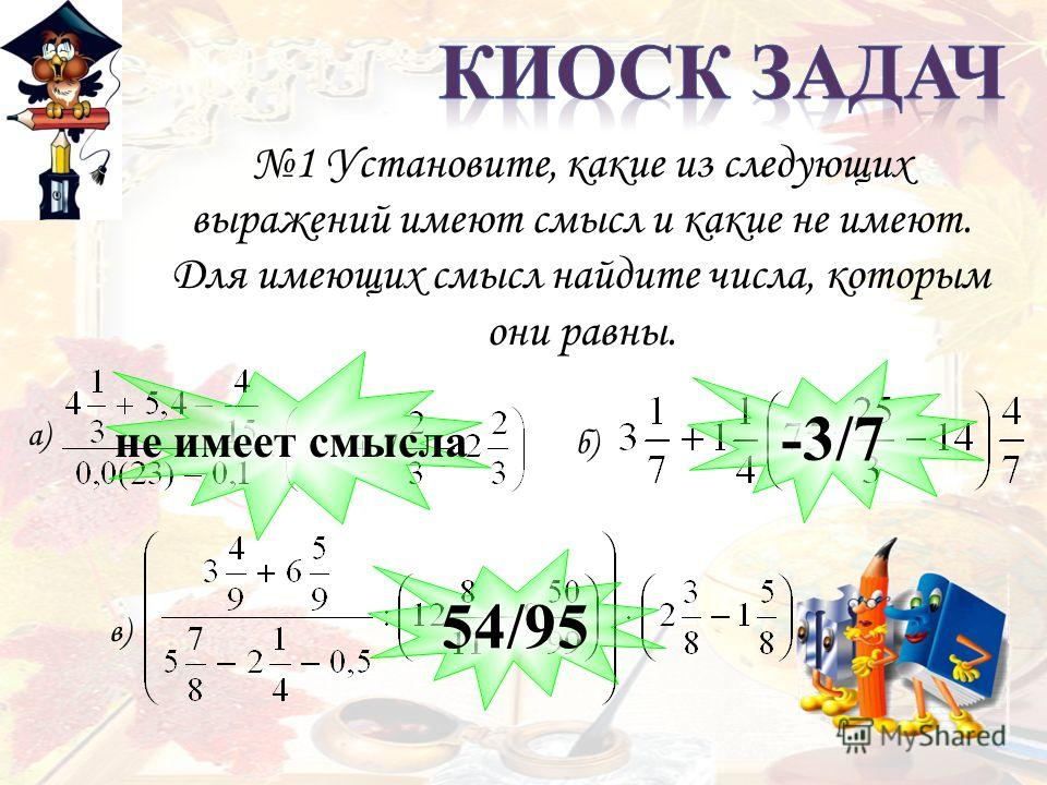 1 Установите, какие из следующих выражений имеют смысл и какие не имеют. Для имеющих смысл найдите числа, которым они равны. а) б) в) не имеет смысла -3/7 54/95