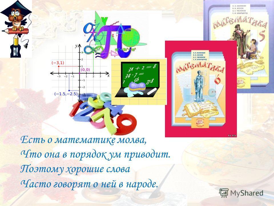 Есть о математике молва, Что она в порядок ум приводит. Поэтому хорошие слова Часто говорят о ней в народе.