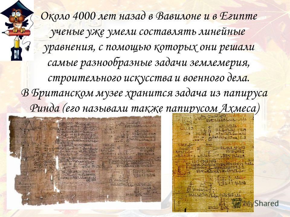 Около 4000 лет назад в Вавилоне и в Египте ученые уже умели составлять линейные уравнения, с помощью которых они решали самые разнообразные задачи землемерия, строительного искусства и военного дела. В Британском музее хранится задача из папируса Рин