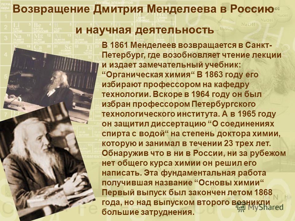Возвращение Дмитрия Менделеева в Россию и научная деятельность В 1861 Менделеев возвращается в Санкт- Петербург, где возобновляет чтение лекции и издает замечательный учебник:Органическая химия В 1863 году его избирают профессором на кафедру технолог
