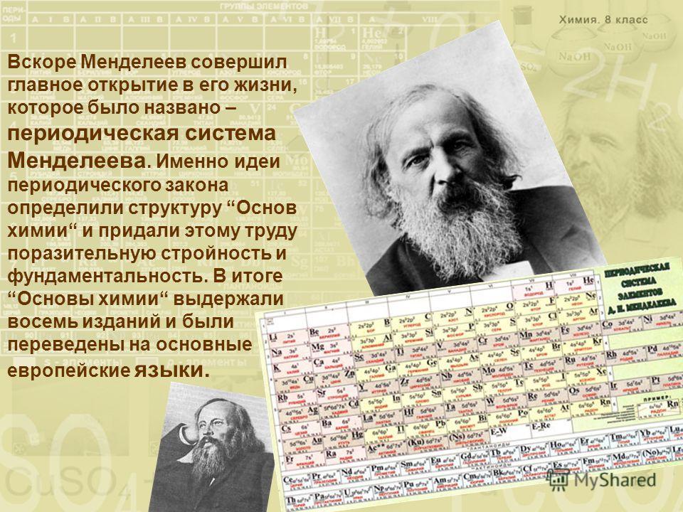 Вскоре Менделеев совершил главное открытие в его жизни, которое было названо – периодическая система Менделеева. Именно идеи периодического закона определили структуру Основ химии и придали этому труду поразительную стройность и фундаментальность. В