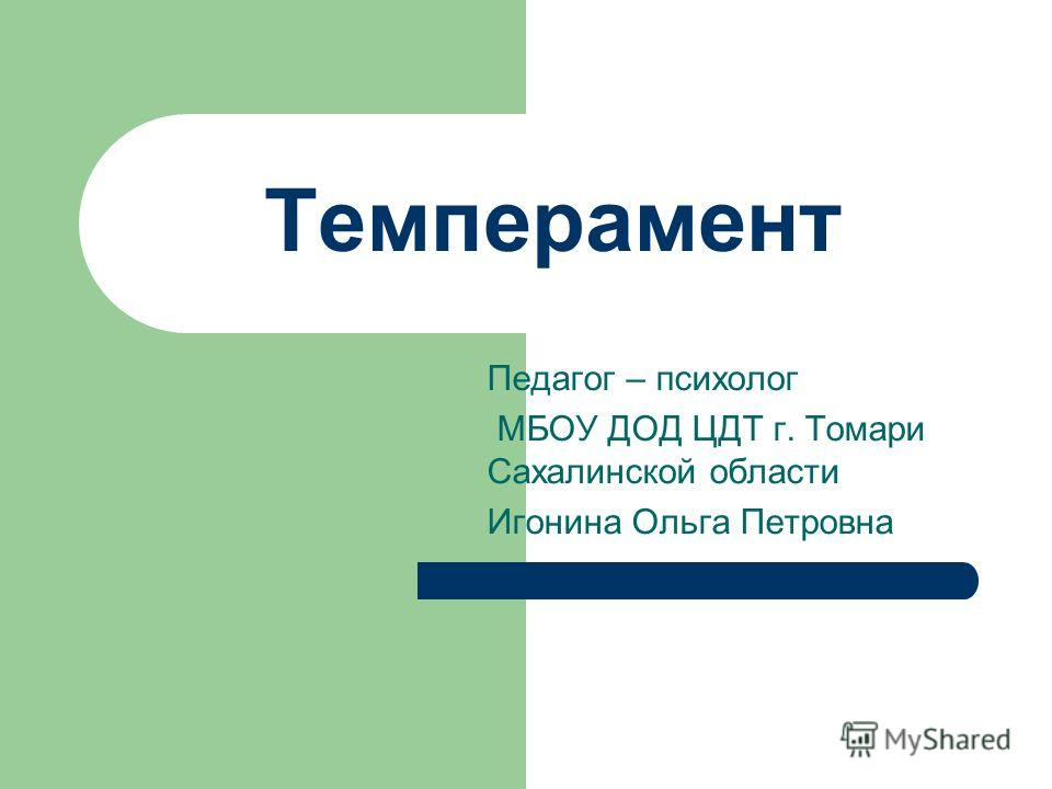 Темперамент Педагог – психолог МБОУ ДОД ЦДТ г. Томари Сахалинской области Игонина Ольга Петровна