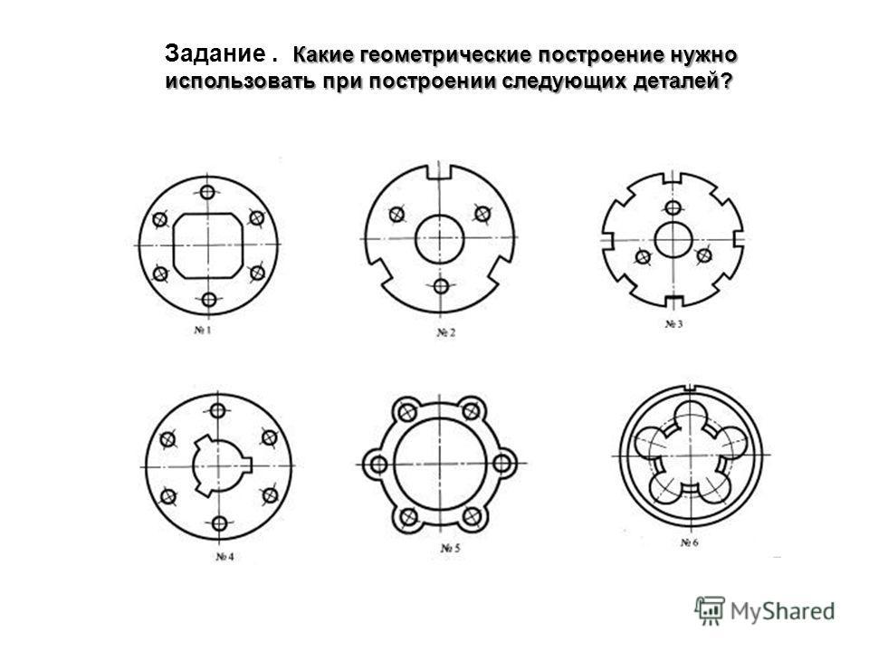 Какие геометрические построение нужно использовать при построении следующих деталей? Задание. Какие геометрические построение нужно использовать при построении следующих деталей?