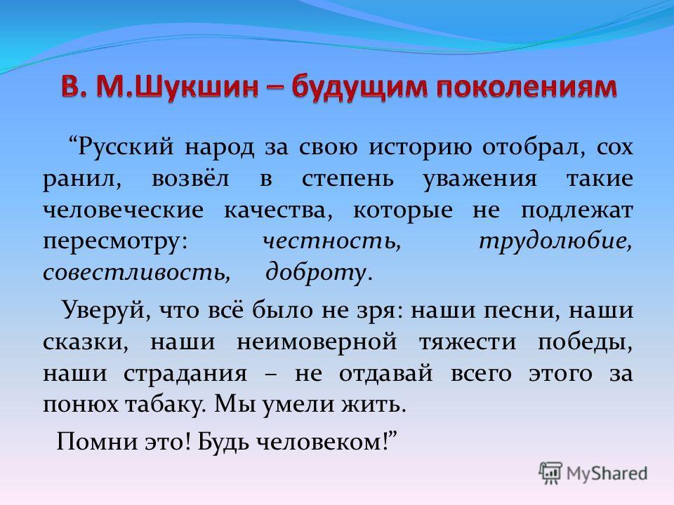 Русский народ за свою историю отобрал, сох ранил, возвёл в степень уважения такие человеческие качества, которые не подлежат пересмотру: честность, трудолюбие, совестливость, доброту. Уверуй, что всё было не зря: наши песни, наши сказки, наши неимове
