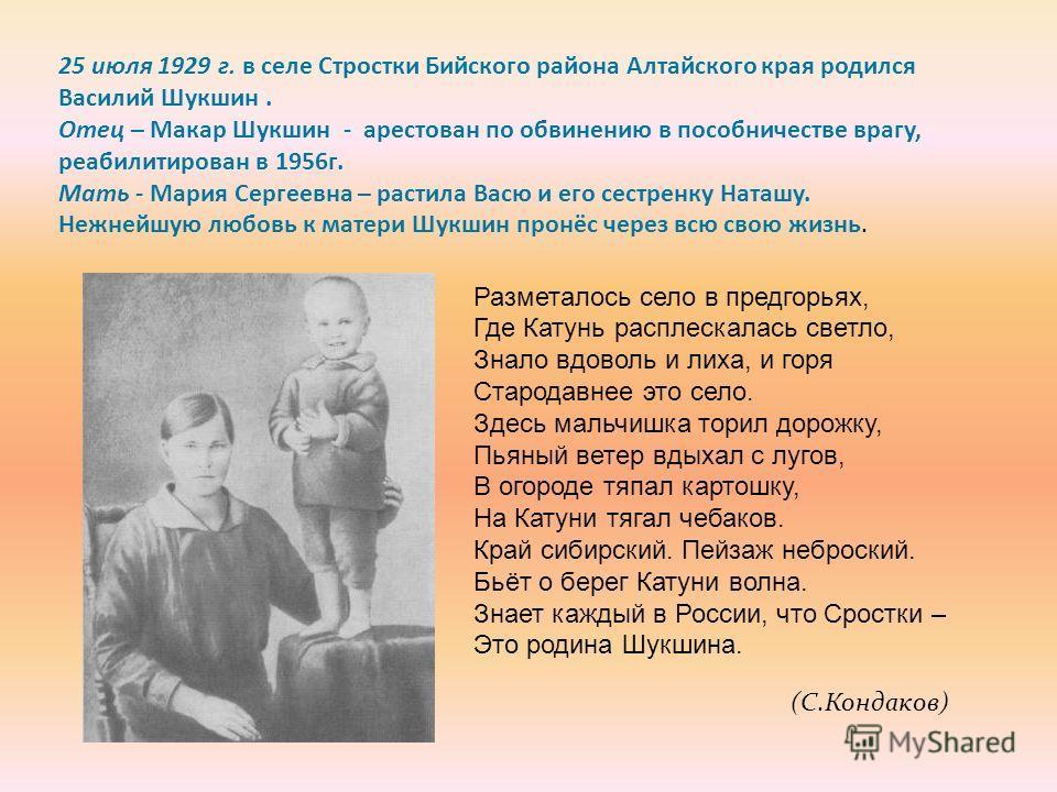 25 июля 1929 г. в селе Стростки Бийского района Алтайского края родился Василий Шукшин. Отец – Макар Шукшин - арестован по обвинению в пособничестве врагу, реабилитирован в 1956г. Мать - Мария Сергеевна – растила Васю и его сестренку Наташу. Нежнейшу