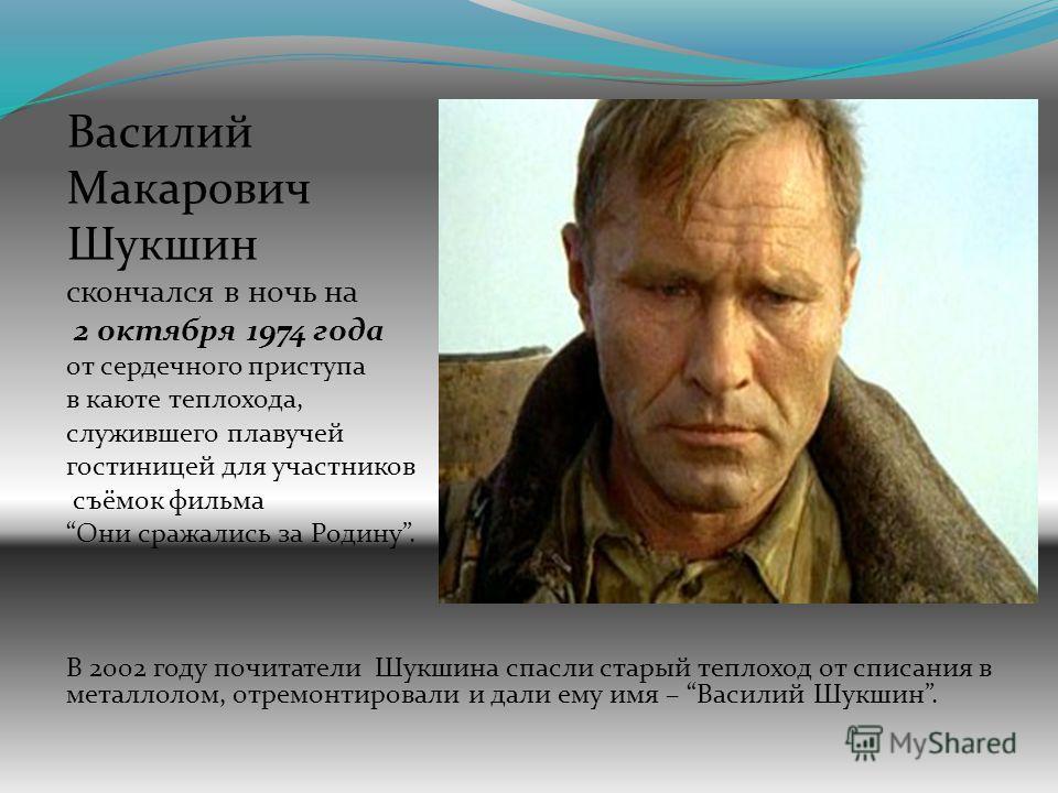 Василий Макарович Шукшин скончался в ночь на 2 октября 1974 года от сердечного приступа в каюте теплохода, служившего плавучей гостиницей для участников съёмок фильма Они сражались за Родину. В 2002 году почитатели Шукшина спасли старый теплоход от с