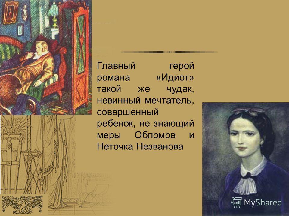 Главный герой романа «Идиот» такой же чудак, невинный мечтатель, совершенный ребенок, не знающий меры Обломов и Неточка Незванова