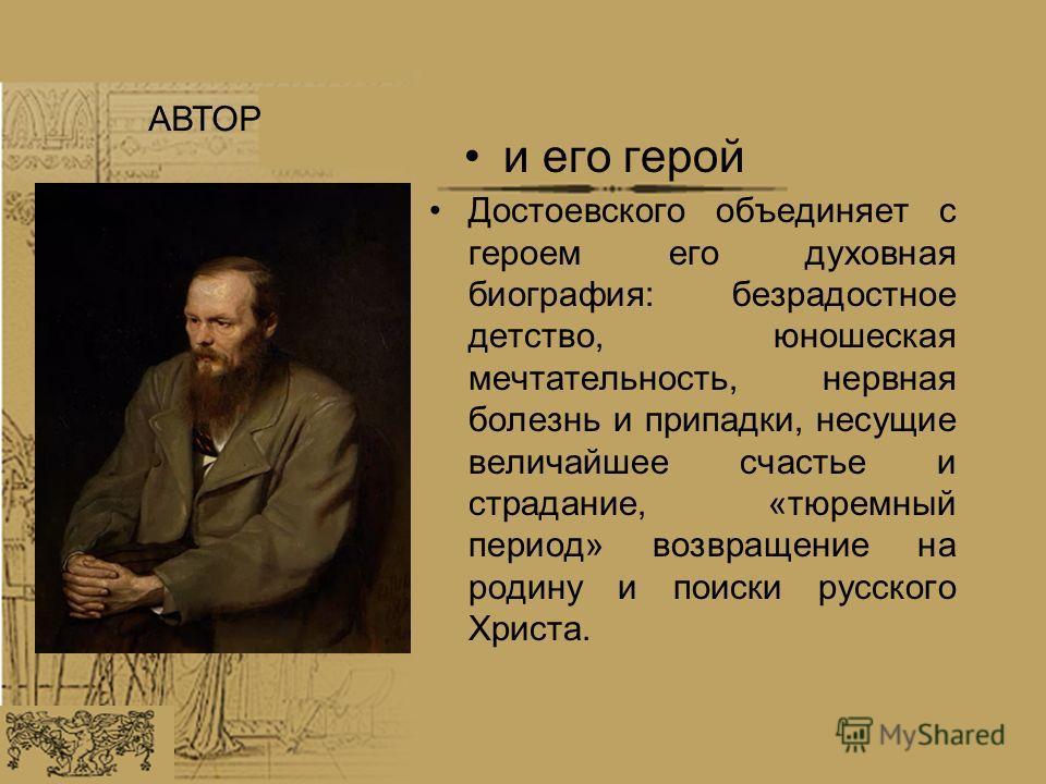 Достоевского объединяет с героем его духовная биография: безрадостное детство, юношеская мечтательность, нервная болезнь и припадки, несущие величайшее счастье и страдание, «тюремный период» возвращение на родину и поиски русского Христа. и его герой