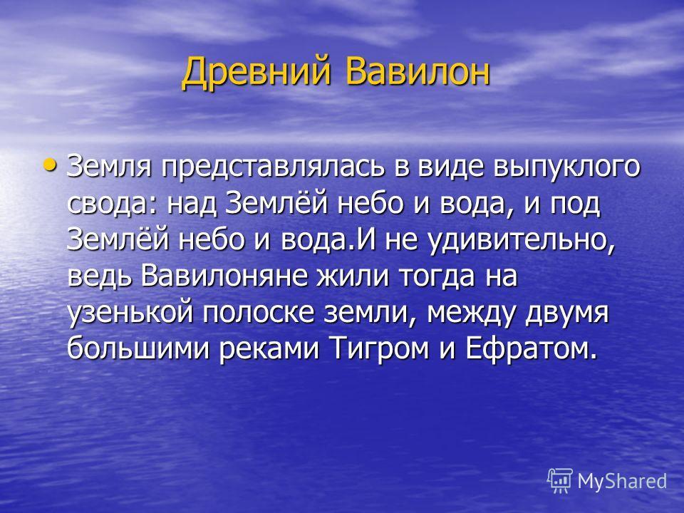 Древний Вавилон Земля представлялась в виде выпуклого свода: над Землёй небо и вода, и под Землёй небо и вода.И не удивительно, ведь Вавилоняне жили тогда на узенькой полоске земли, между двумя большими реками Тигром и Ефратом. Земля представлялась в