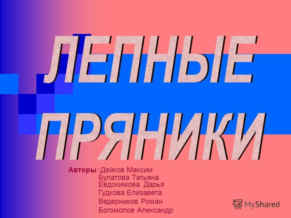Авторы :Дейков Максим Булатова Татьяна Евдокимова Дарья Гудкова Елизавета Ведерников Роман Богомолов Александр