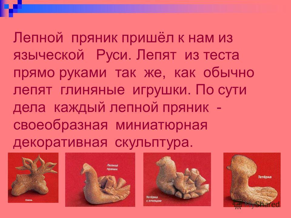 Лепной пряник пришёл к нам из языческой Руси. Лепят из теста прямо руками так же, как обычно лепят глиняные игрушки. По сути дела каждый лепной пряник - своеобразная миниатюрная декоративная скульптура.