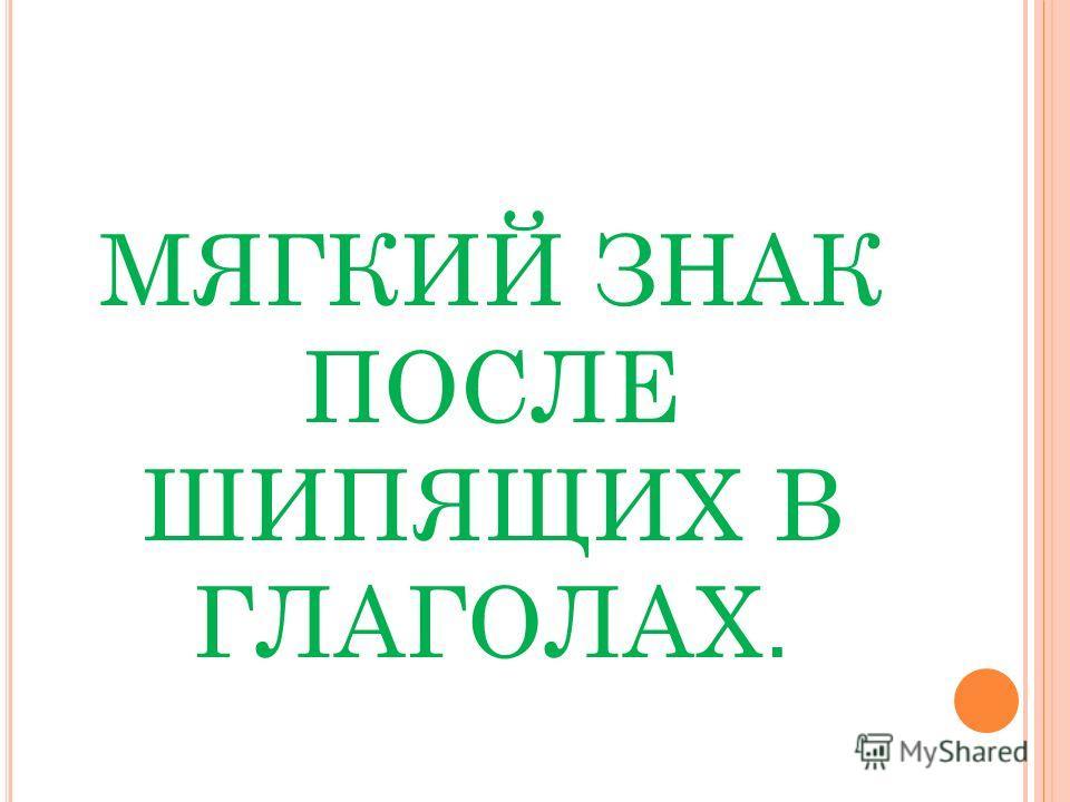 МЯГКИЙ ЗНАК ПОСЛЕ ШИПЯЩИХ В ГЛАГОЛАХ.