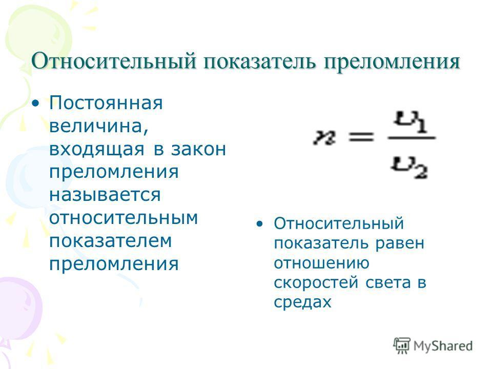 Относительный показатель преломления Постоянная величина, входящая в закон преломления называется относительным показателем преломления Относительный показатель равен отношению скоростей света в средах