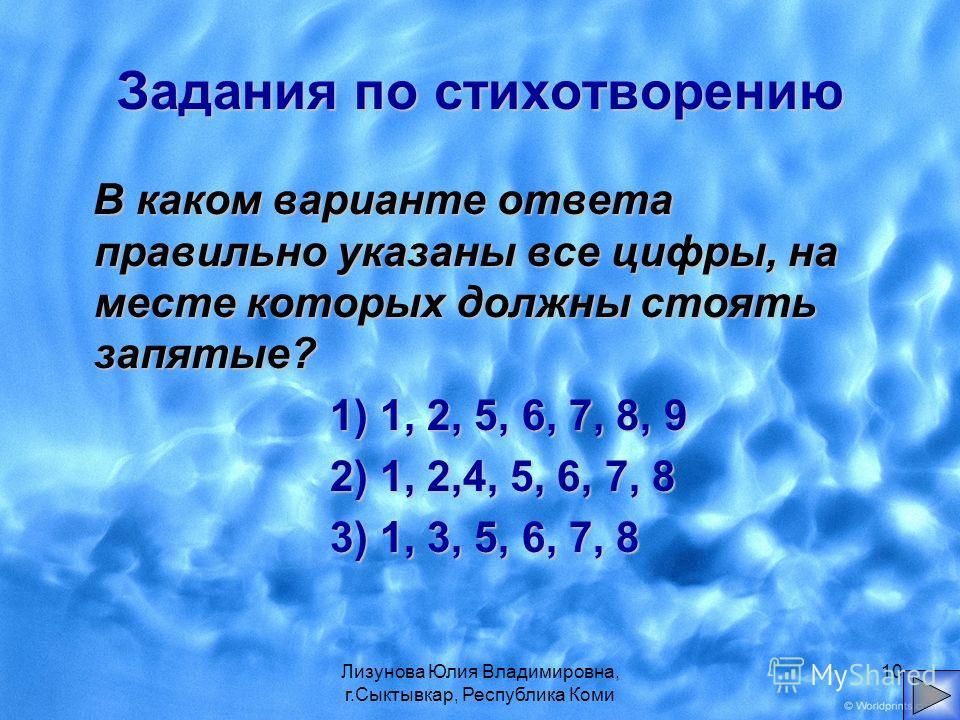Лизунова Юлия Владимировна, г.Сыктывкар, Республика Коми 10 Задания по стихотворению В каком варианте ответа правильно указаны все цифры, на месте которых должны стоять запятые? 1) 1, 2, 5, 6, 7, 8, 9 2) 1, 2,4, 5, 6, 7, 8 2) 1, 2,4, 5, 6, 7, 8 3) 1,