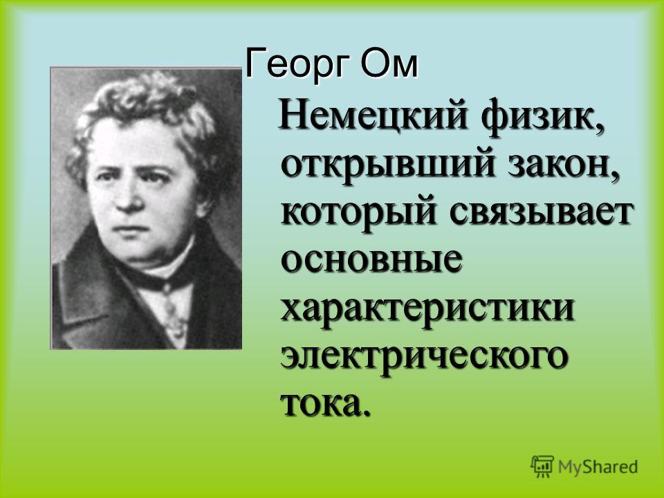 Георг Ом Немецкий физик, открывший закон, который связывает основные характеристики электрического тока. Немецкий физик, открывший закон, который связывает основные характеристики электрического тока.